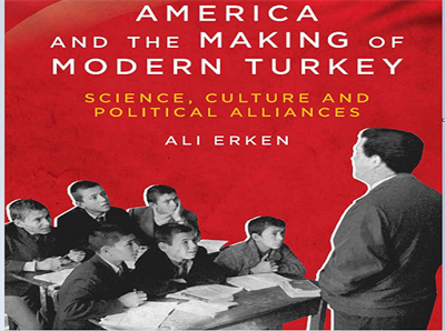 America and the Making of Modern Turkey: Science, Culture and Political Alliances